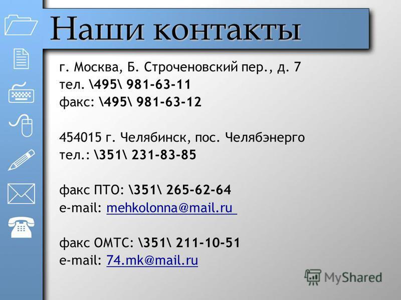 Наши контакты г. Москва, Б. Строченовский пер., д. 7 тел. \495\ 981-63-11 факс: \495\ 981-63-12 454015 г. Челябинск, пос. Челябэнерго тел.: \351\ 231-83-85 факс ПТО: \351\ 265-62-64 e-mail: mehkolonna @ mail.ru факс ОМТС: \351\ 211-10-51 e-mail: 74.