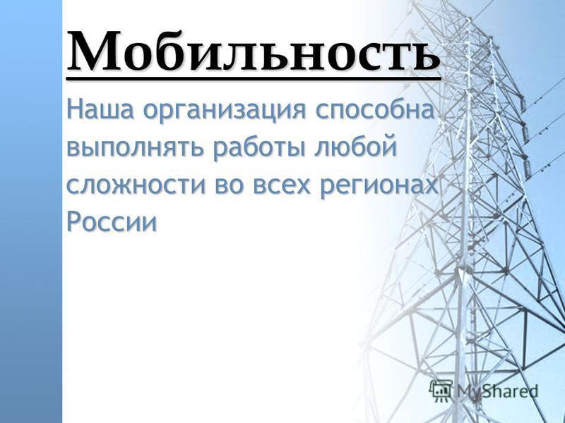 Мобильность Наша организация способна выполнять работы любой сложности во всех регионах России