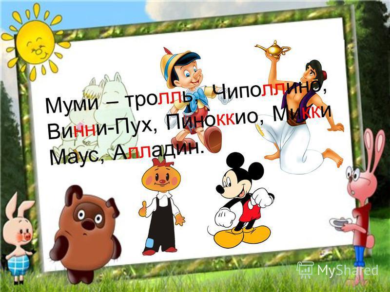 Муми – тролль, Чиполлино, Винни-Пух, Пиноккио, Микки Маус, Алладин.