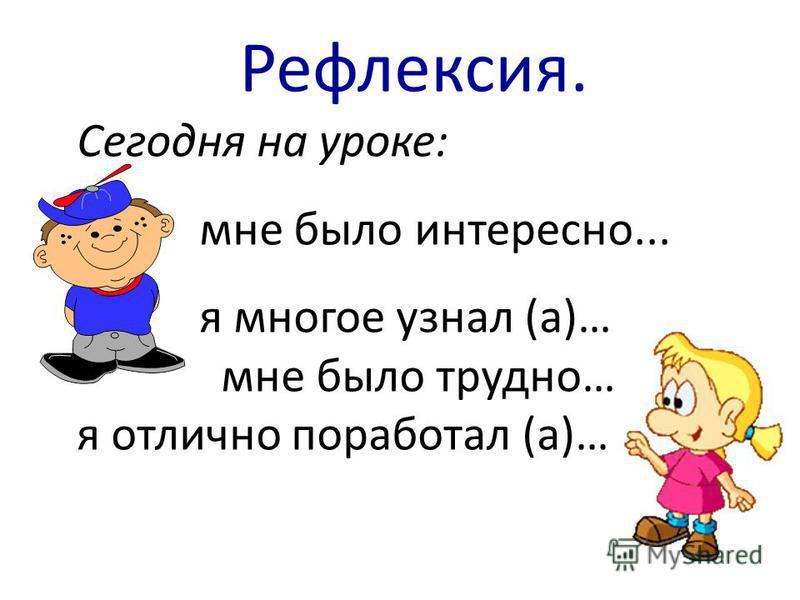 Сегодня на уроке: мне было интересно... я многое узнал (а)… мне было трудно… я отлично поработал (а)… Рефлексия.