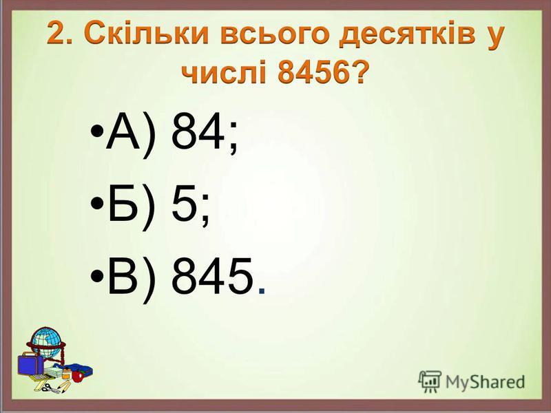 А) 84; Б) 5; В) 845.