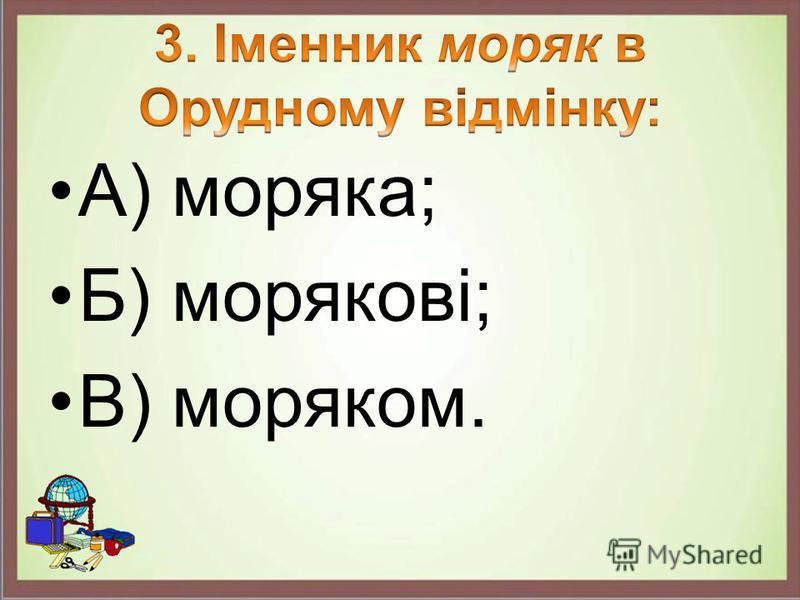 А) моряка; Б) морякові; В) моряком.