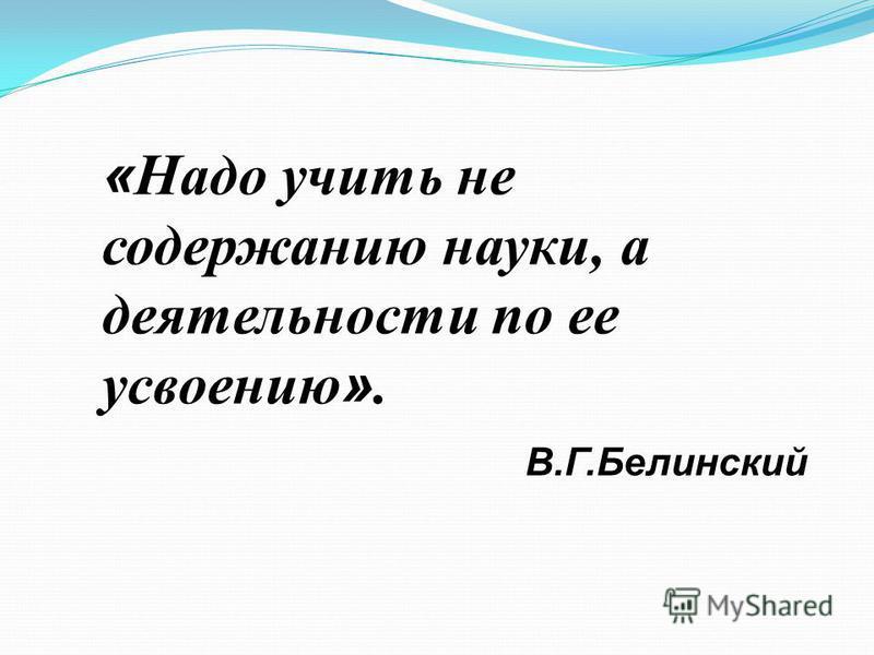 « Надо учить не содержанию науки, а деятельности по ее усвоению ». В.Г.Белинский