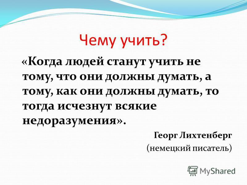 Чему учить? «Когда людей станут учить не тому, что они должны думать, а тому, как они должны думать, то тогда исчезнут всякие недоразумения». Георг Лихтенберг (немецкий писатель)