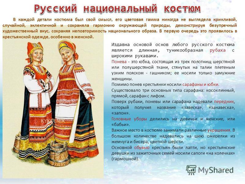 Издавна основой основ любого русского костюма является длинная, туникообразная рубаха с широкими рукавами. Понева - это юбка, состоящая из трех полотнищ шерстяной или полушерстяной ткани, стянутых на талии плетеным узким пояском - гашником; ее носи