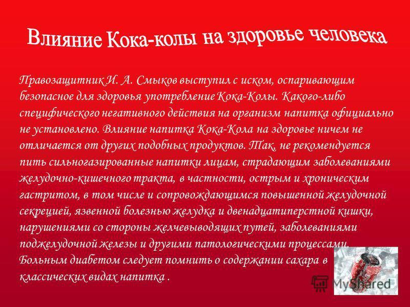 Правозащитник И. А. Смыков выступил с иском, оспаривающим безопасное для здоровья употребление Кока-Колы. Какого-либо специфического негативного действия на организм напитка официально не установлено. Влияние напитка Кока-Кола на здоровье ничем не от