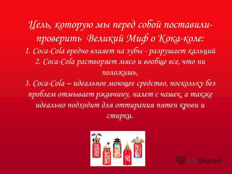 Цель, которую мы перед собой поставили- проверить Великий Миф о Кока-коле: 1. Coca-Cola вредно влияет на зубы - разрушает кальций 2. Coca-Cola растворяет мясо и вообще все, что ни положишь, 3. Coca-Cola – идеальное моющее средство, поскольку без проб