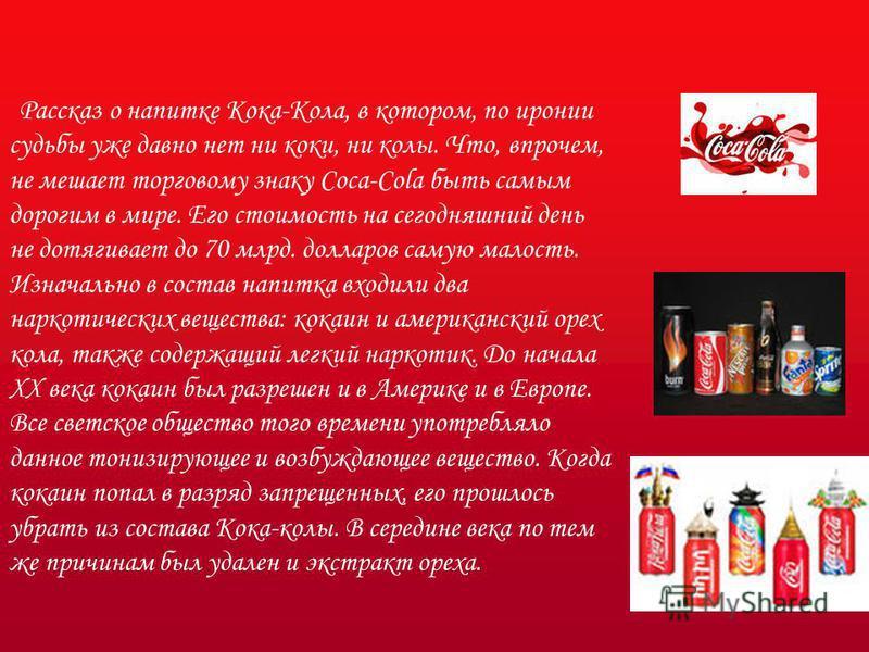 Рассказ о напитке Кока-Кола, в котором, по иронии судьбы уже давно нет ни коки, ни колы. Что, впрочем, не мешает торговому знаку Coca-Cola быть самым дорогим в мире. Его стоимость на сегодняшний день не дотягивает до 70 млрд. долларов самую малость.