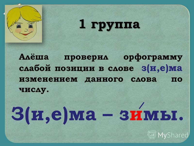 Алёша проверил орфограмму злабой позиции в слове з(и,е)ма изменением данного слова по числу. З(и,е)ма – зимы. 1 группа