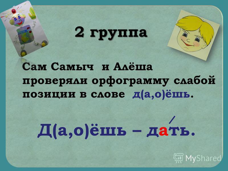 Сам Самыч и Алёша проверяли орфограмму злабой позиции в слове д(а,о)ёшь. Д(а,о)ёшь – дать. 2 группа
