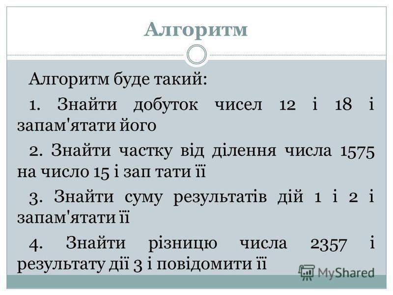Алгоритм Алгоритм буде такий: 1. Знайти добуток чисел 12 і 18 і запам'ятати його 2. Знайти частку від ділення числа 1575 на число 15 і зап тати її 3. Знайти суму результатів дій 1 і 2 і запам'ятати її 4. Знайти різницю числа 2357 і результату дії 3 і