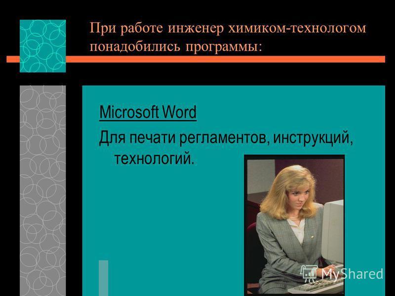 При работе инженер химиком-технологом понадобились программы: Microsoft Word Для печати регламентов, инструкций, технологий.