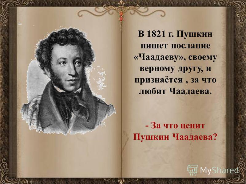В 1821 г. Пушкин пишет послание «Чаадаеву», своему верному другу, и признаётся, за что любит Чаадаева. - За что ценит Пушкин Чаадаева?