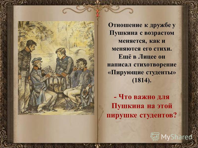 Отношение к дружбе у Пушкина с возрастом меняется, как и меняются его стихи. Ещё в Лицее он написал стихотворение «Пирующие студенты» (1814). - Что важно для Пушкина на этой пирушке студентов?