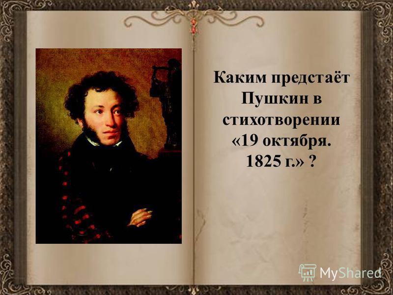 Каким предстаёт Пушкин в стихотворении «19 октября. 1825 г.» ?