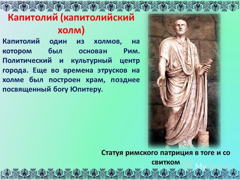 Статуя римского патриция в тоге и со свитком Капитолий (капитолийский холм) Капитолий один из холмов, на котором был основан Рим. Политический и культурный центр города. Еще во времена этрусков на холме был построен храм, позднее посвященный богу Юпи
