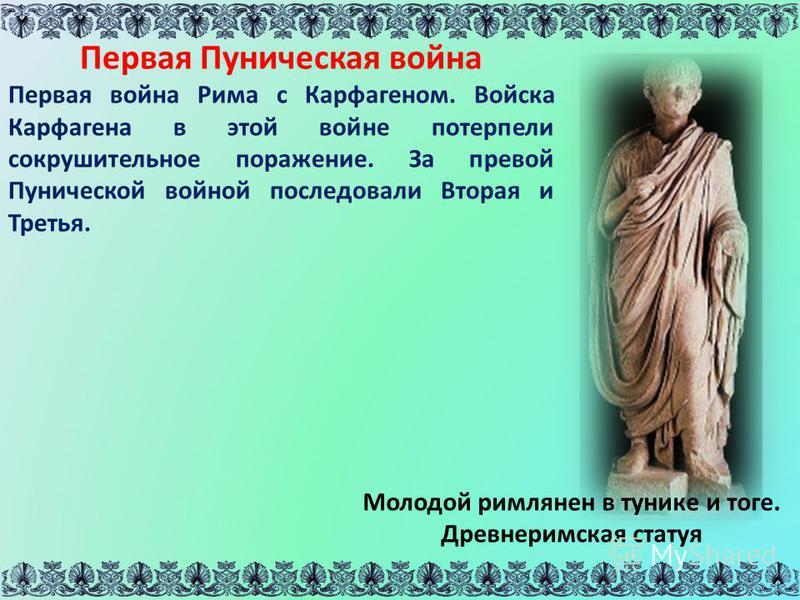 Молодой римлянин в тунике и тоге. Древнеримская статуя Первая Пуническая война Первая война Рима с Карфагеном. Войска Карфагена в этой войне потерпели сокрушительное поражение. За первой Пунической войной последовали Вторая и Третья.