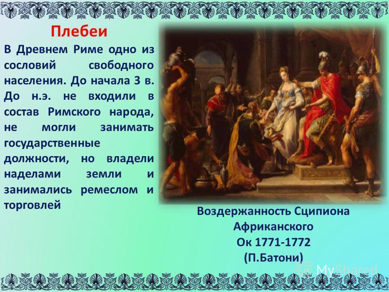 Плебеи В Древнем Риме одно из сословий свободного населения. До начала 3 в. До н.э. не входили в состав Римского народа, не могли занимать государственные должности, но владели наделами земли и занимались ремеслом и торговлей Воздержанность Сципиона