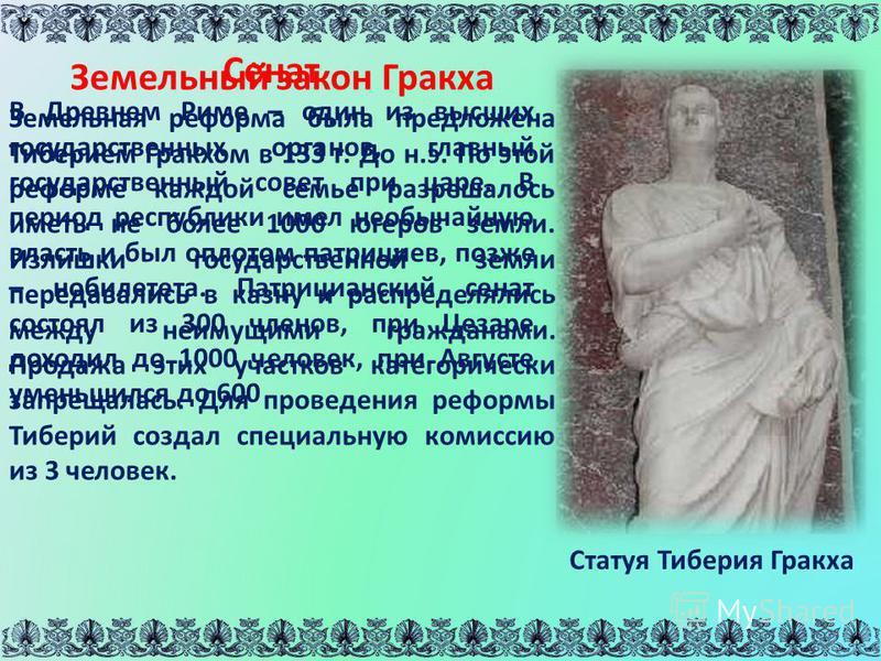 Статуя Тиберия Гракха Сенат В Древнем Риме – один из высших государственных органов, главный государственный совет при царе. В период республики имел необычайную власть и был оплотом патрициев, позже – нобилитета. Патрицианский сенат состоял из 300 ч