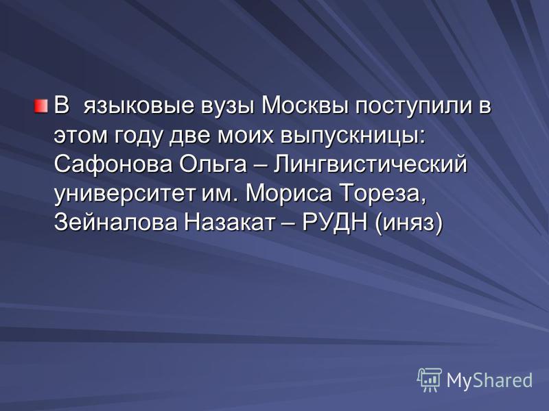 В языковые вузы Москвы поступили в этом году две моих выпускницы: Сафонова Ольга – Лингвистический университет им. Мориса Тореза, Зейналова Назакат – РУДН (иняз)