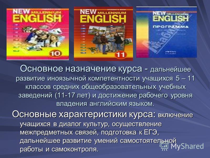 Основное назначение курса - дальнейшее развитие иноязычной компетентности учащихся 5 – 11 классов средних общеобразовательных учебных заведений (11-17 лет) и достижение рабочего уровня владения английским языком. Основное назначение курса - дальнейше