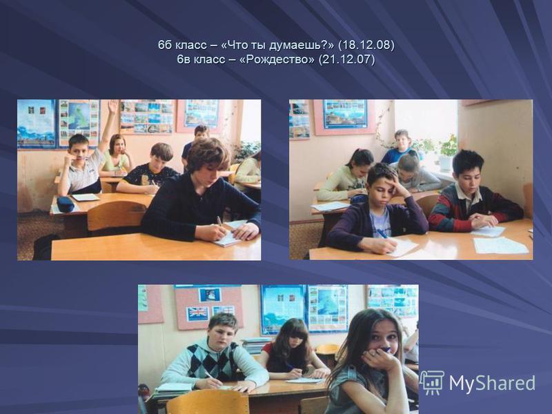 6 б класс – «Что ты думаешь?» (18.12.08) 6 в класс – «Рождество» (21.12.07)