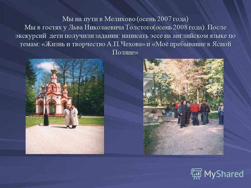 Мы на пути в Мелихово (осень 2007 года) Мы в гостях у Льва Николаевича Толстого(осень 2008 года). После экскурсий дети получили задания: написать эссе на английском языке по темам: «Жизнь и творчество А.П.Чехова» и «Моё пребывание в Ясной Поляне»