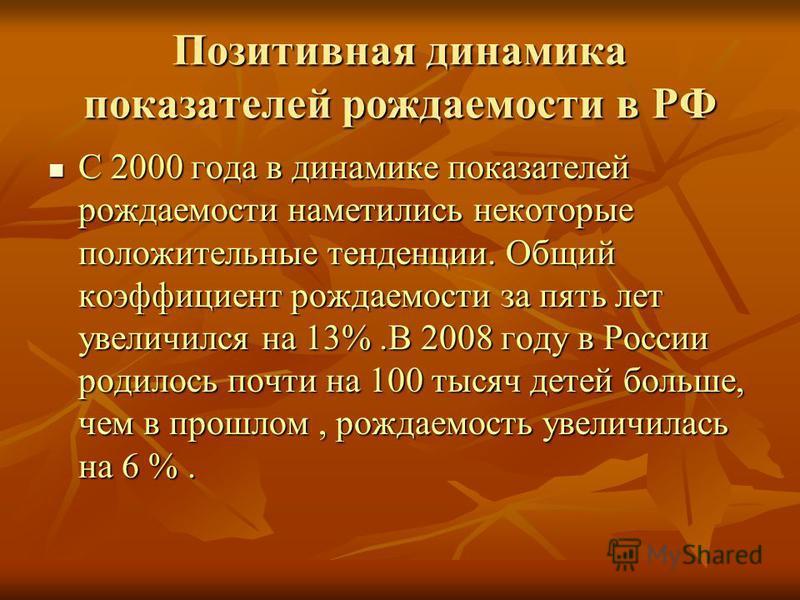 Позитивная динамика показателей рождаемости в РФ С 2000 года в динамике показателей рождаемости наметились некоторые положительные тенденции. Общий коэффициент рождаемости за пять лет увеличился на 13%.В 2008 году в России родилось почти на 100 тысяч