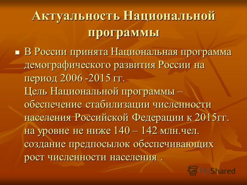 Актуальность Национальной программы В России принята Национальная программа демографического развития России на период 2006 -2015 гг. Цель Национальной программы – обеспечение стабилизации численности населения Российской Федерации к 2015 гг. на уров
