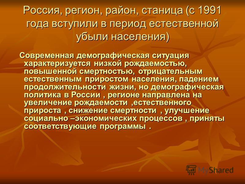 Россия, регион, район, станица (с 1991 года вступили в период естественной убыли населения) Современная демографическая ситуация характеризуется низкой рождаемостью, повышенной смертностью, отрицательным естественным приростом населения, падением про