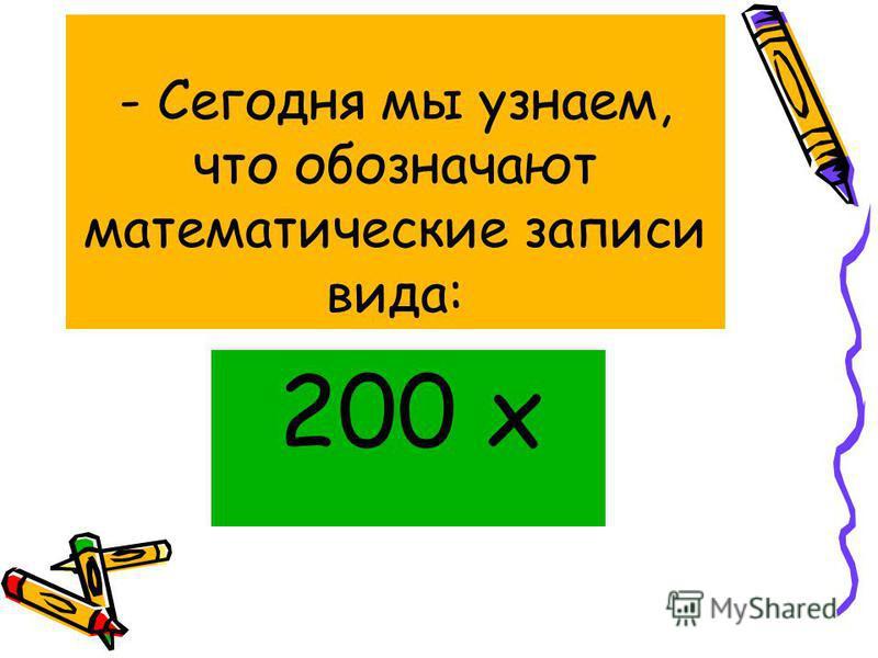 - Сегодня мы узнаем, что обозначают математические записи вида: 200 x
