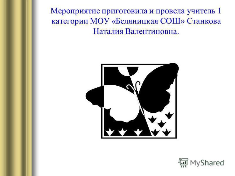 Мероприятие приготовила и провела учитель 1 категории МОУ «Беляницкая СОШ» Станкова Наталия Валентиновна.