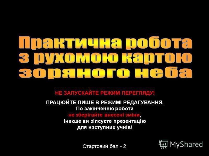 Данилюк В.М., Вільногірськ, 2012 Стартовий бал - 2 НЕ ЗАПУСКАЙТЕ РЕЖИМ ПЕРЕГЛЯДУ! ПРАЦЮЙТЕ ЛИШЕ В РЕЖИМІ РЕДАГУВАННЯ. По закінченню роботи не зберігайте внесені зміни, інакше ви зіпсуєте презентацію для наступних учнів!