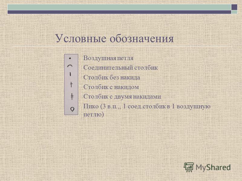 Условные обозначения Воздушная петля Соединительный столбик Столбик без накида Столбик с накидом Столбик с двумя накидами Пико (3 в.п.,, 1 соед.столбик в 1 воздушную петлю)