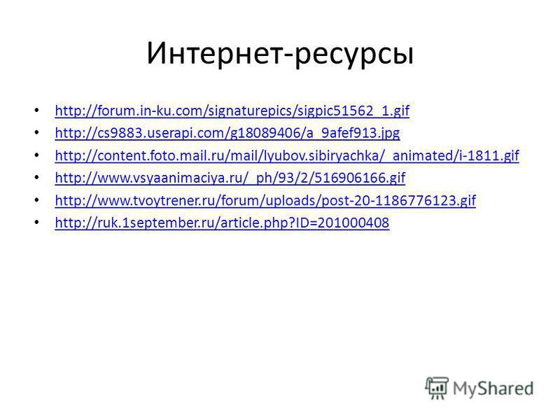Интернет-ресурсы http://forum.in-ku.com/signaturepics/sigpic51562_1. gif http://cs9883.userapi.com/g18089406/a_9afef913. jpg http://content.foto.mail.ru/mail/lyubov.sibiryachka/_animated/i-1811. gif http://www.vsyaanimaciya.ru/_ph/93/2/516906166. gif