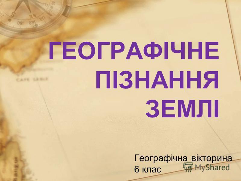 ГЕОГРАФІЧНЕ ПІЗНАННЯ ЗЕМЛІ Географічна вікторина 6 клас