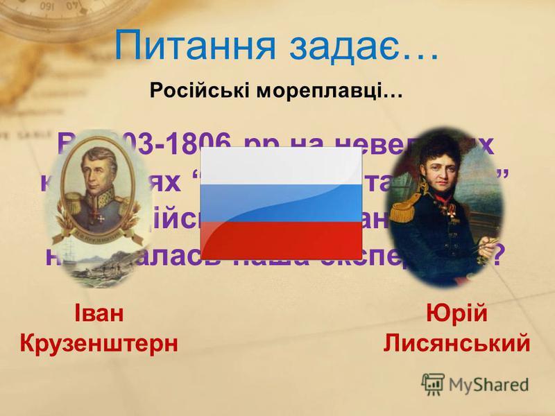 Питання задає… Російські мореплавці… Іван Крузенштерн В 1803-1806 рр на невеликих кораблях Надежда та Нева ми здійснили плавання. Як називалась наша експедиція? Юрій Лисянський