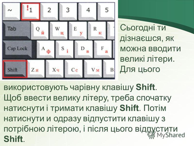 Сьогодні ти дізнаєшся, як можна вводити великі літери. Для цього використовують чарівну клавішу Shift. Щоб ввести велику літеру, треба спочатку натиснути і тримати клавішу Shift. Потім натиснути и одразу відпустити клавішу з потрібною літерою, і післ