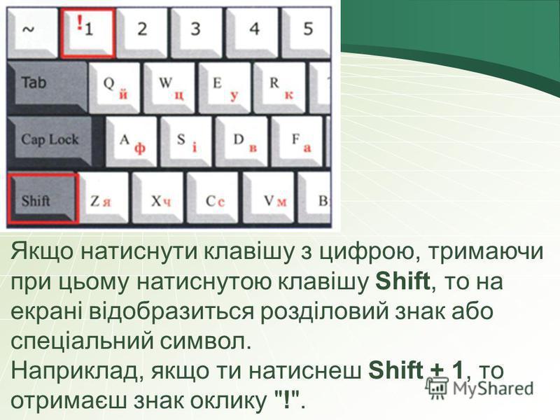 Якщо натиснути клавішу з цифрою, тримаючи при цьому натиснутою клавішу Shift, то на екрані відобразиться розділовий знак або спеціальний символ. Наприклад, якщо ти натиснеш Shift + 1, то отримаєш знак оклику !.