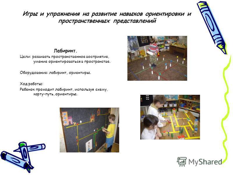 Игры и упражнения на развитие навыков ориентировки и пространственных представлений Лабиринт. Цели: развивать пространственное восприятие, умение ориентироваться в пространстве. Оборудование: лабиринт, ориентиры. Ход работы: Ребенок проходит лабиринт