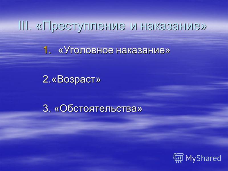 III. «Преступление и наказание» 1.«Уголовное наказание» 2.«Возраст» 3. «Обстоятельства»