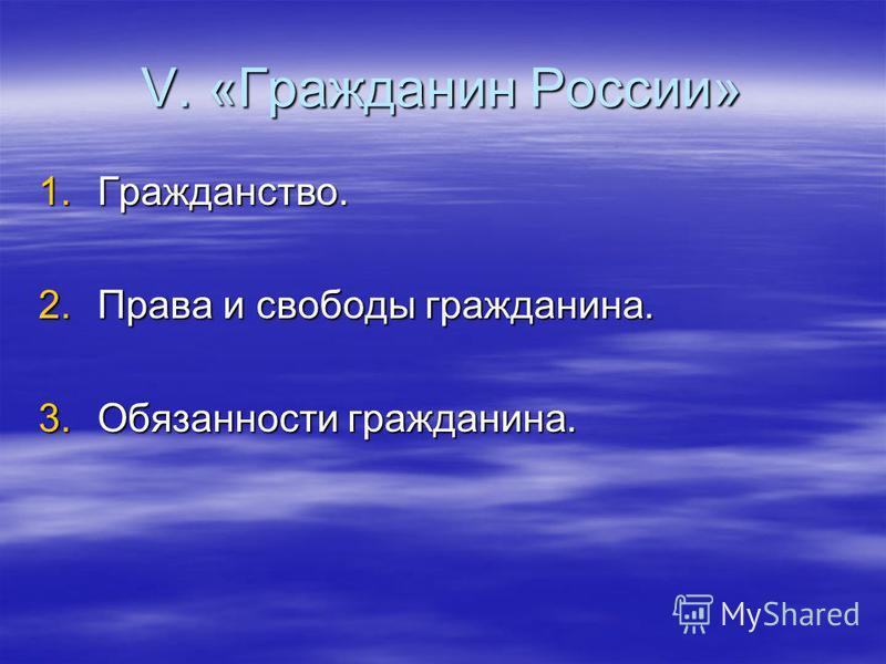 V. «Гражданин России» 1.Гражданство. 2. Права и свободы гражданина. 3. Обязанности гражданина.
