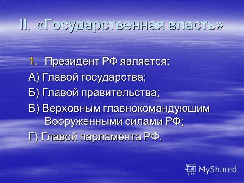 II. «Государственная власть» 1. Президент РФ является: А) Главой государства; Б) Главой правительства; В) Верховным главнокомандующим Вооруженными силами РФ; Г) Главой парламента РФ.