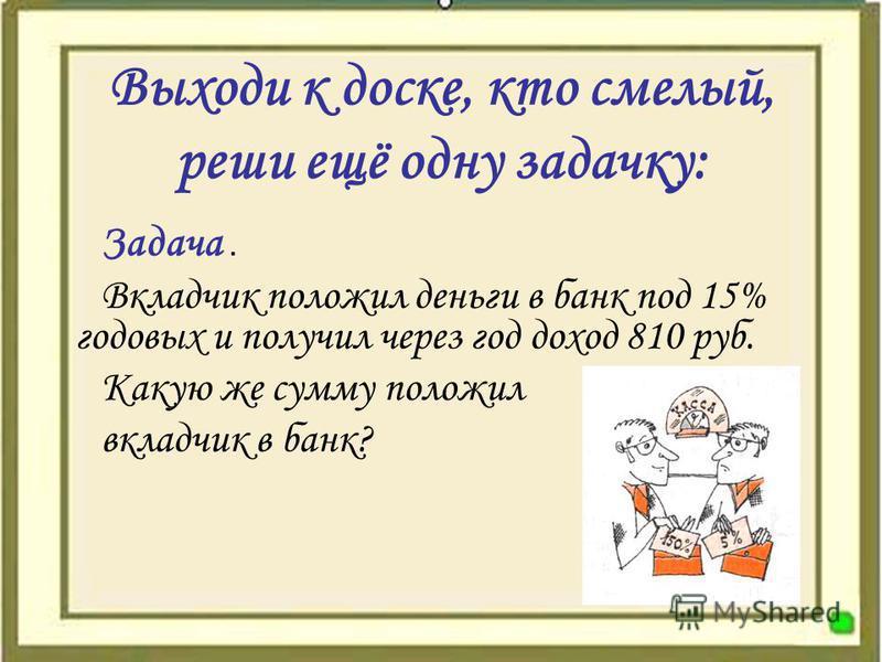 Выходи к доске, кто смелый, реши ещё одну задачку: Задача. Вкладчик положил деньги в банк под 15% годовых и получил через год доход 810 руб. Какую же сумму положил вкладчик в банк?