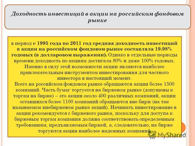 Доходность инвестиций в акции на российском фондовом рынке в период с 1995 года по 2011 год средняя доходность инвестиций в акции на российском фондовом рынке составляла 19.98% годовых (в долларовом выражении). Однако в отдельные периоды времени дохо