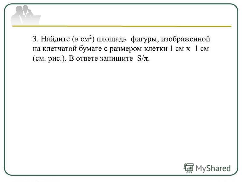 3. Найдите (в см 2 ) площадь фигуры, изображенной на клетчатой бумаге с размером клетки 1 см х 1 см (см. рис.). В ответе запишите S/π.