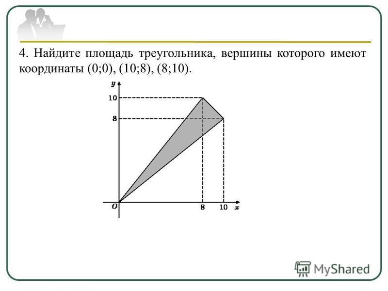 4. Найдите площадь треугольника, вершины которого имеют координаты (0;0), (10;8), (8;10).