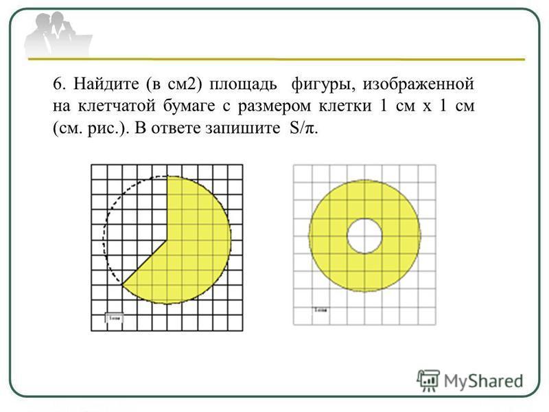 6. Найдите (в см 2) площадь фигуры, изображенной на клетчатой бумаге с размером клетки 1 см х 1 см (см. рис.). В ответе запишите S/π.
