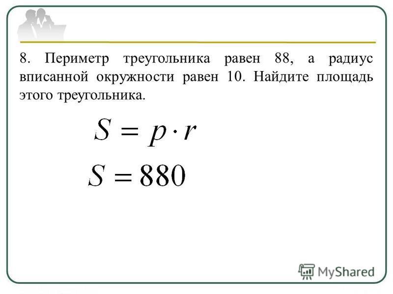8. Периметр треугольника равен 88, а радиус вписанной окружности равен 10. Найдите площадь этого треугольника.