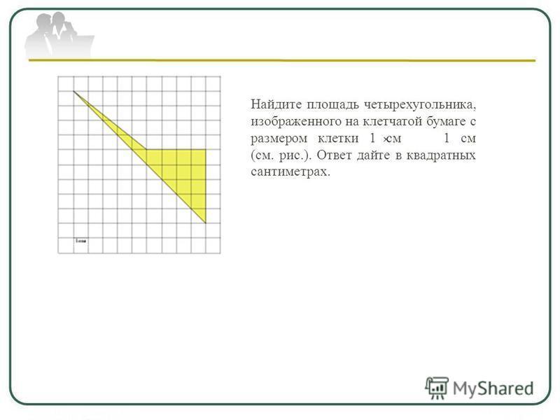 Найдите площадь четырехугольника, изображенного на клетчатой бумаге с размером клетки 1 см 1 см (см. рис.). Ответ дайте в квадратных сантиметрах.